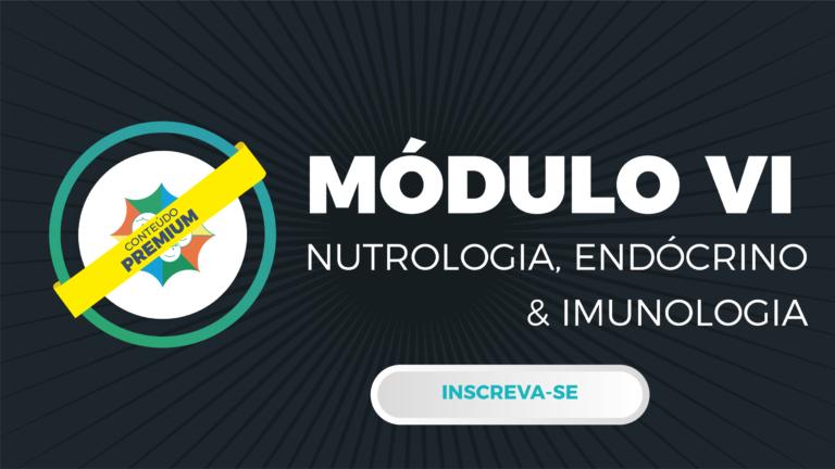 Módulo VI – Nutrologia, Endócrino & Imunologia
